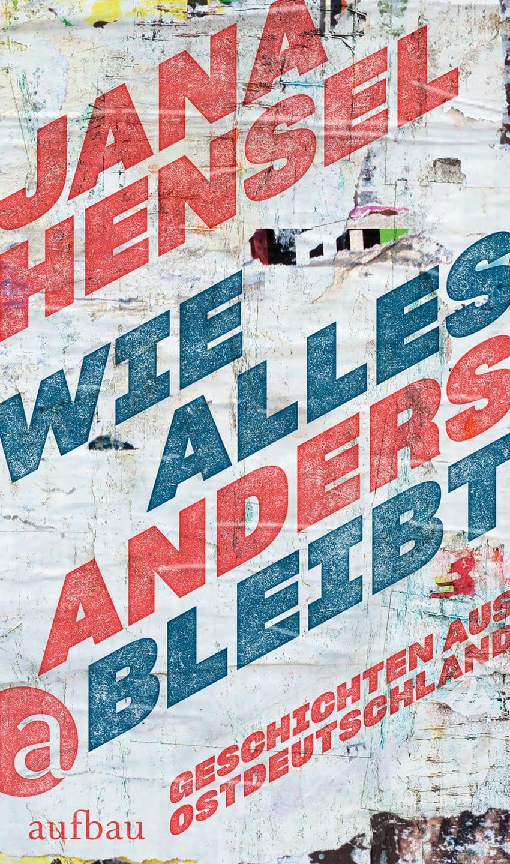 """Jana Hensel: """"Wie alles anders bleibt – Geschichten aus Ostdeutschland""""    Klappenbroschur, 317 Seiten Aufbau Verlag ISBN: 978-3-351-03482-5  16,– Euro"""